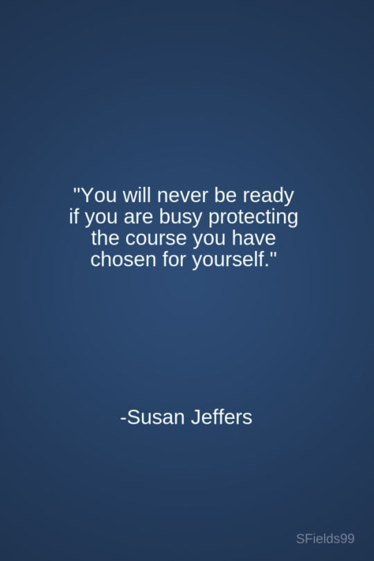 you will never be ready if you are busy protecting the course you have chosen