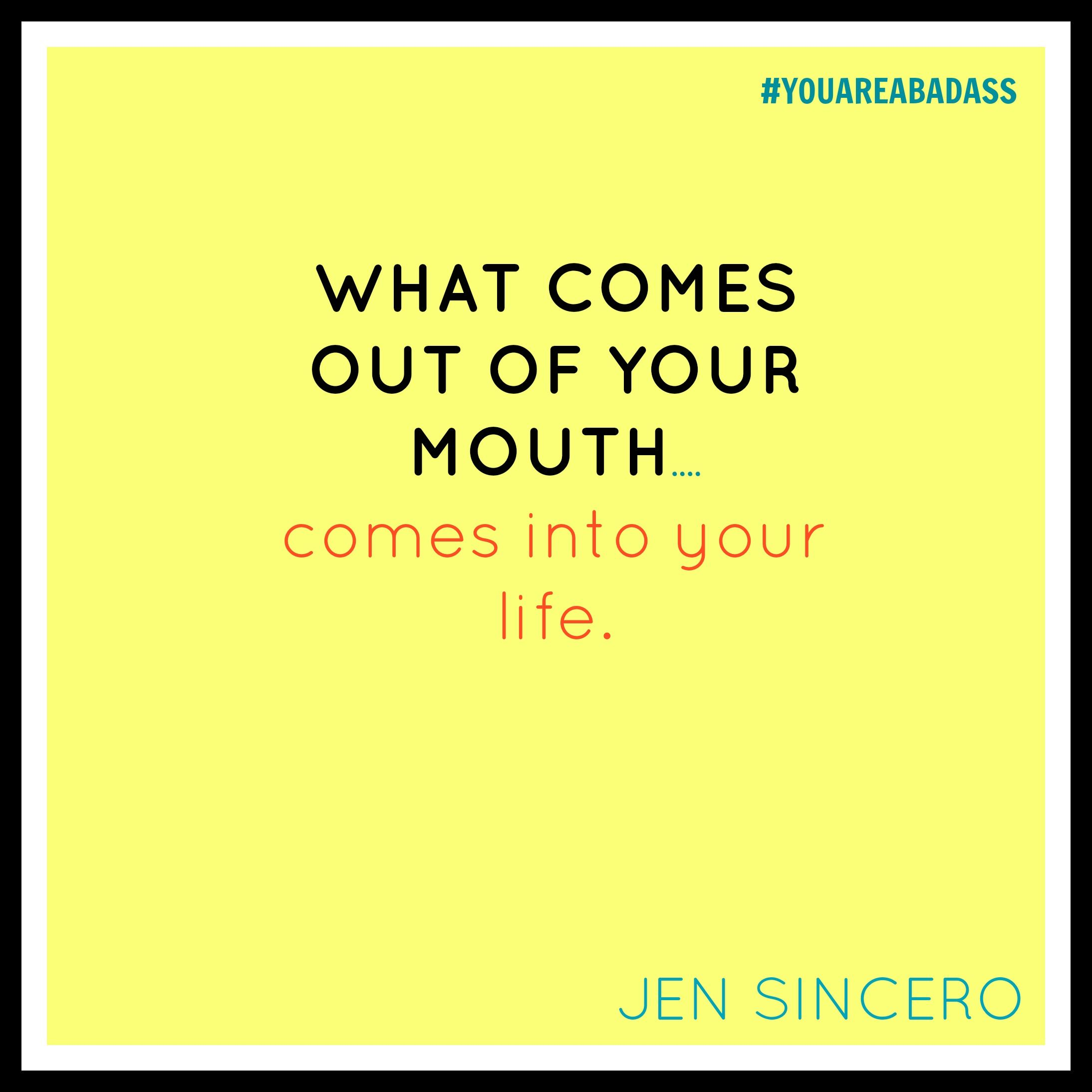Jen Sincero Quotes What Comes Out Of Your Mouth.es Into Your Lifeyouareabadass