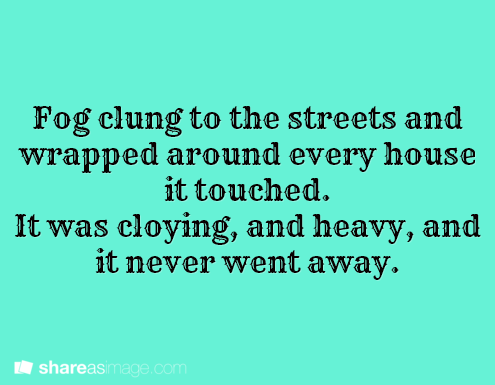 Fog clung to the streets and wrapped around every house it touched. It was cloying, and heavy, and it never went away.