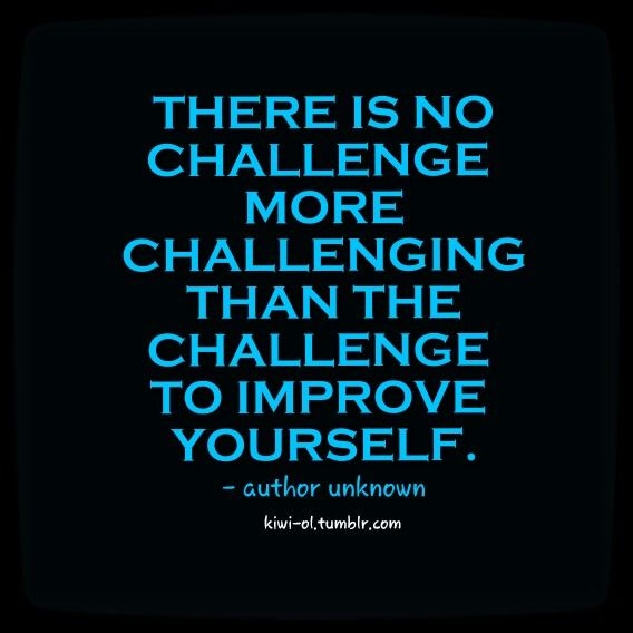 There Is No Challenge More Challenging Than The Challenge To Improve