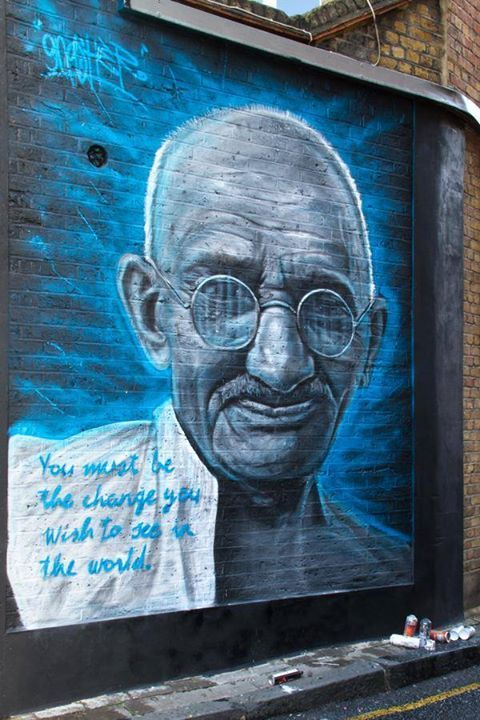 You must be the change you wish to see In the world.   Gandi