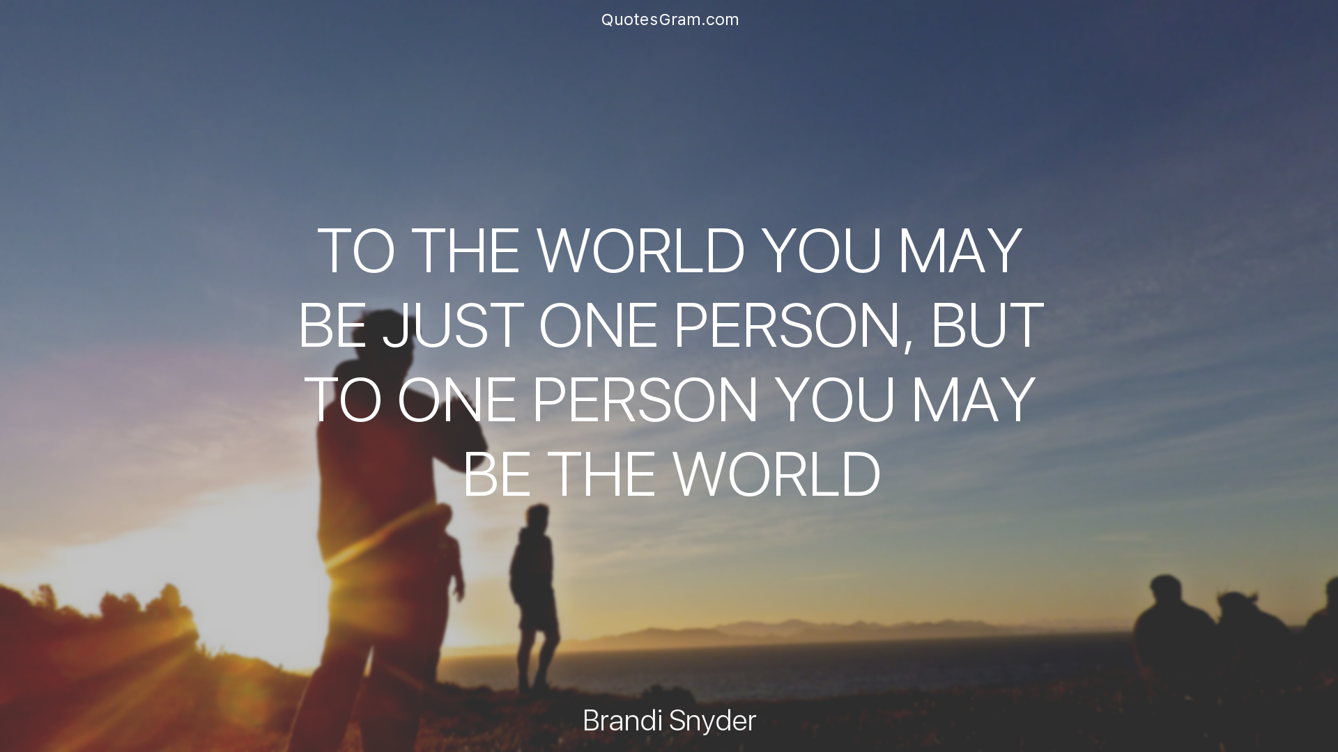 Quote To The Whole World You Might Be Just One Person But To One
