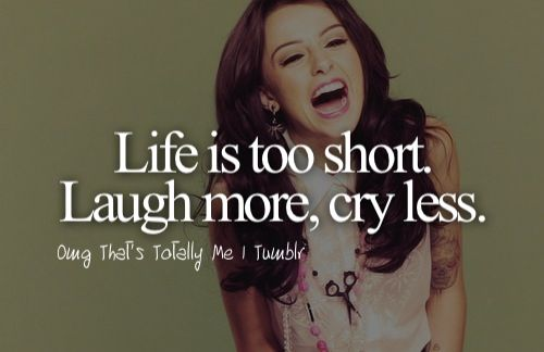 Life Is Too Short Laugh More Cry Less True Quotes Tumbler Quotes Just Girly Things