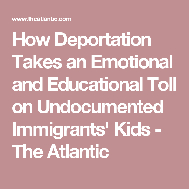 How Deportation Takes an Emotional and Educational Toll on Undocumented Immigrants' Kids - The Atlantic