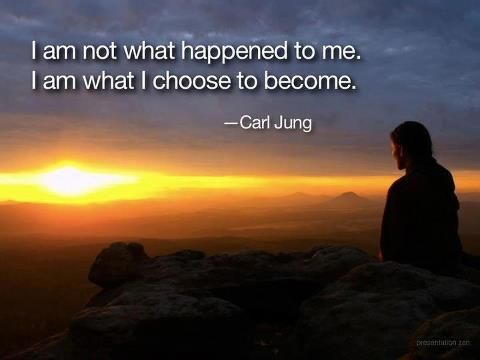 I am not what happens to me.  I am what I choose to become. - Carl Jung