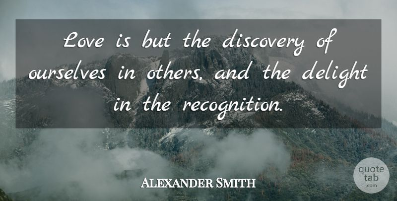 """Alexander Smith Quote: """"Love is but the discovery of ourselves in others, and the delight in the recognition."""" #Love #quotes #quotetab"""