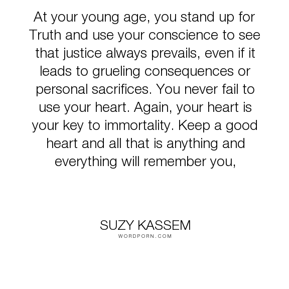 "Suzy Kassem - ""At your young age, you stand up for Truth and use your conscience to see that justice..."". truth, heart, immortality, good, conscience, sacrifices, consequences, lion, seham, sphinx"