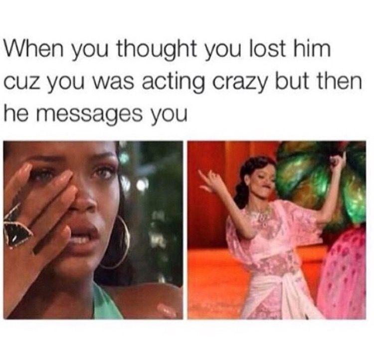When You Act Crazy But He Still Messages You Funny Relationship Memes Crazy Girl Meme Rihanna Meme