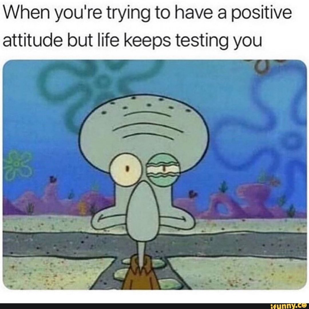When youre trying to have a positive attitude but life keeps testing you  popular memes on the site meme Picture memes 8HMuLBHz6  iFunny