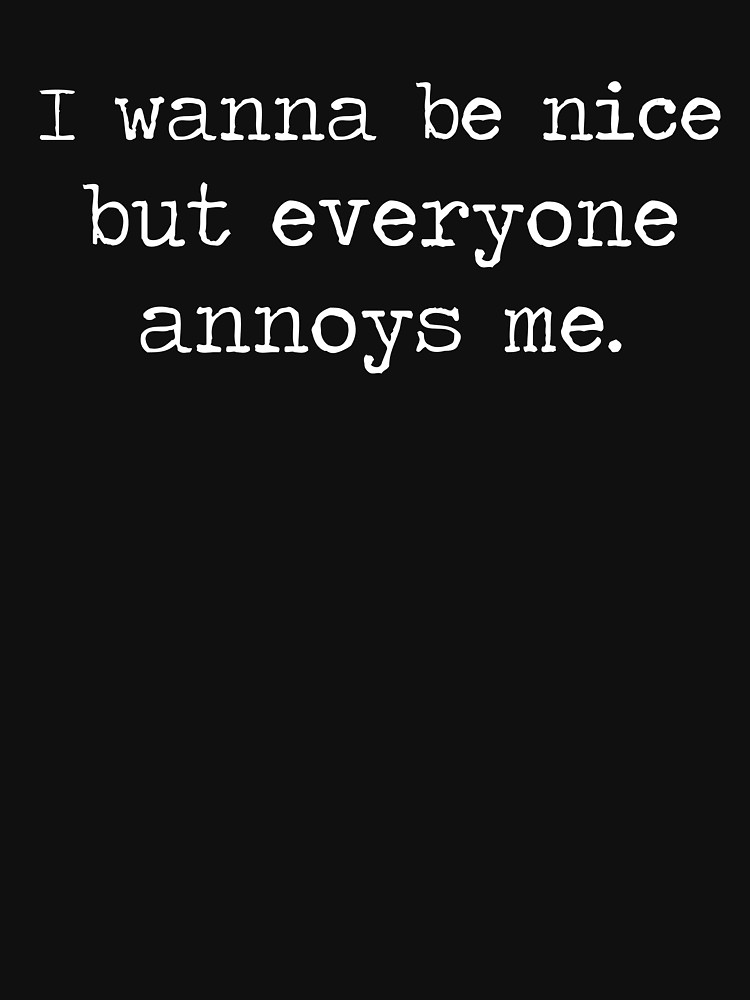Funny Quotes About Being Annoyed : funny, quotes, about, being, annoyed, Wanna, Everyone, Annoys, Essential, T-Shirt, Blindvibes, Quotes, Funny,, Annoyed, Quotes,, Copying
