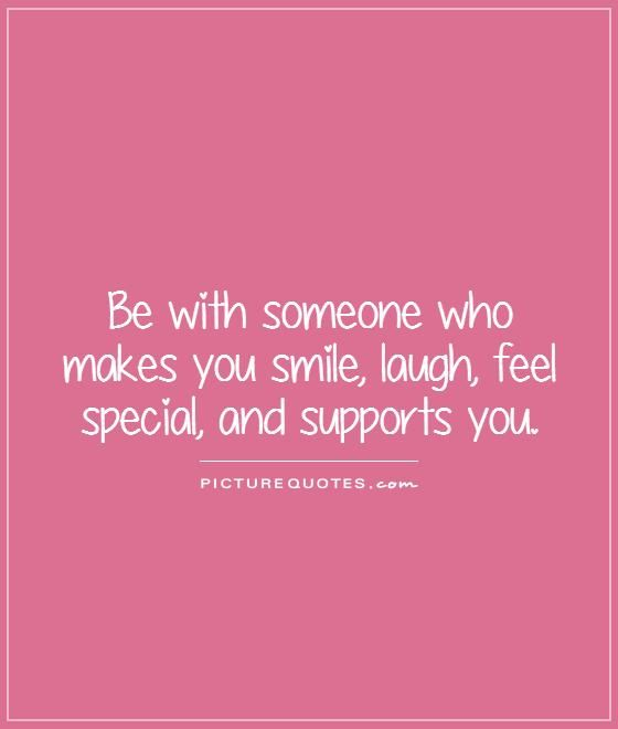 Be with someone who makes you smile, laugh, feel special ...