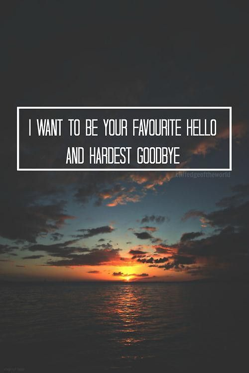 I Want To Be Your Favourite Hello And Hardest Goodbye Love Quote