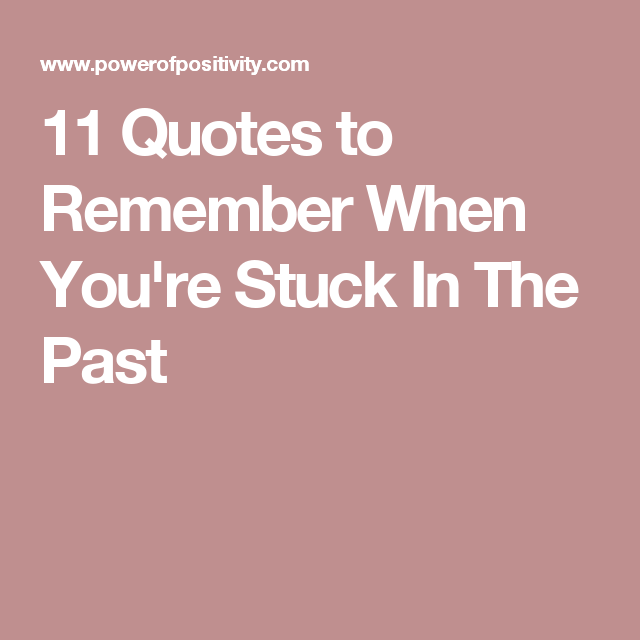 11 Quotes To Remember When Youre Stuck In The Past Motivation