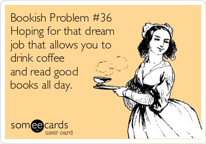 Attractive Bookish Problem #36 Hoping For That Dream Job That Allows You To Drink  Coffee And