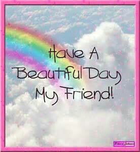 Have A Beautiful Day My Friend Good Day Quotes Great Day Quotes Good Morning Quotes