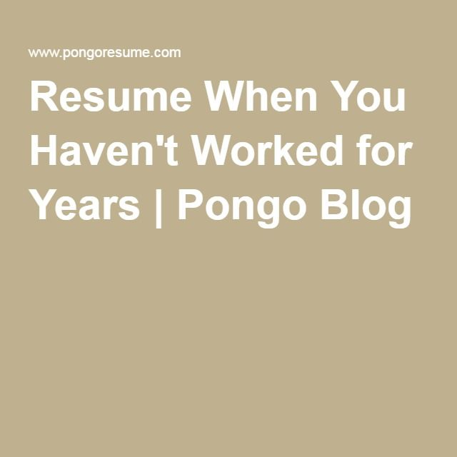 Resume When You Havenu0027t Worked for Years Pongo Blog Job - pongo resume