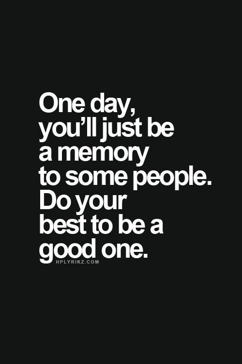 One day you ll just be a memory quote