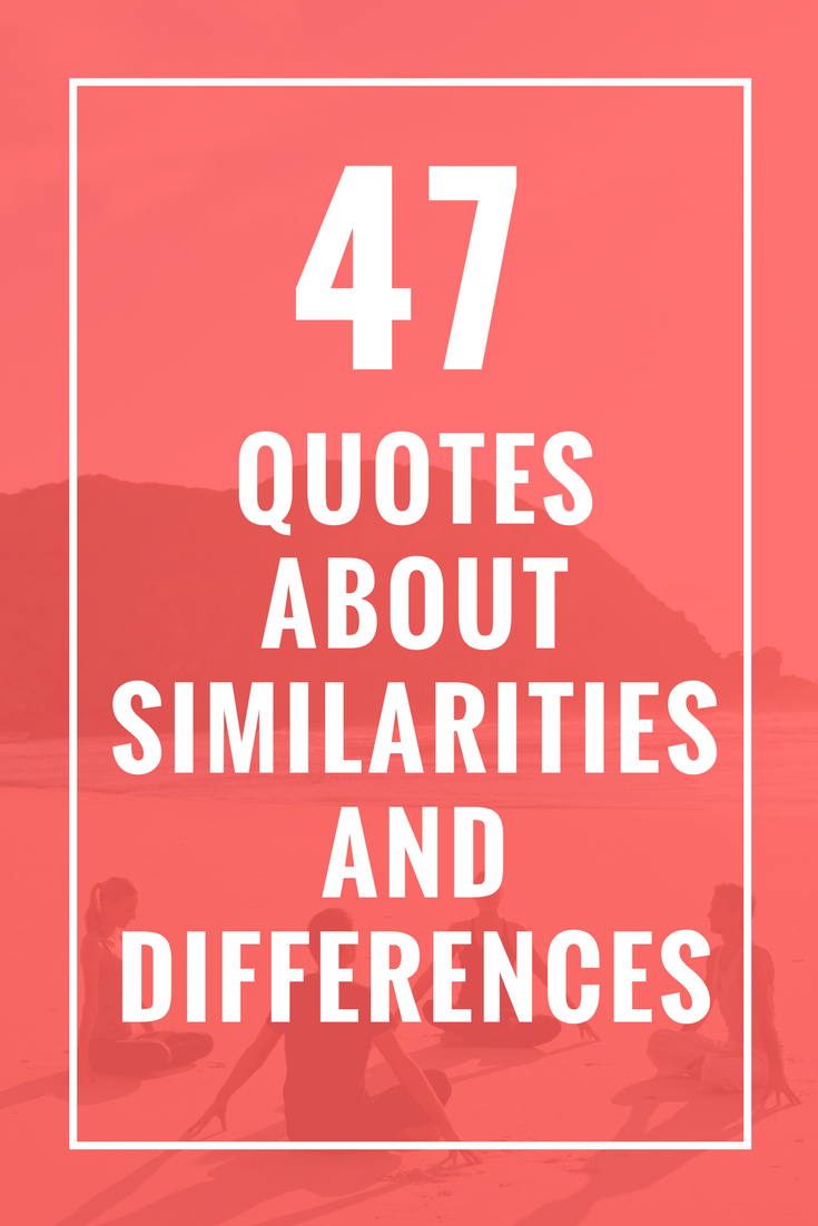 47 Quotes About Similarities And Differences Quote About Quotes