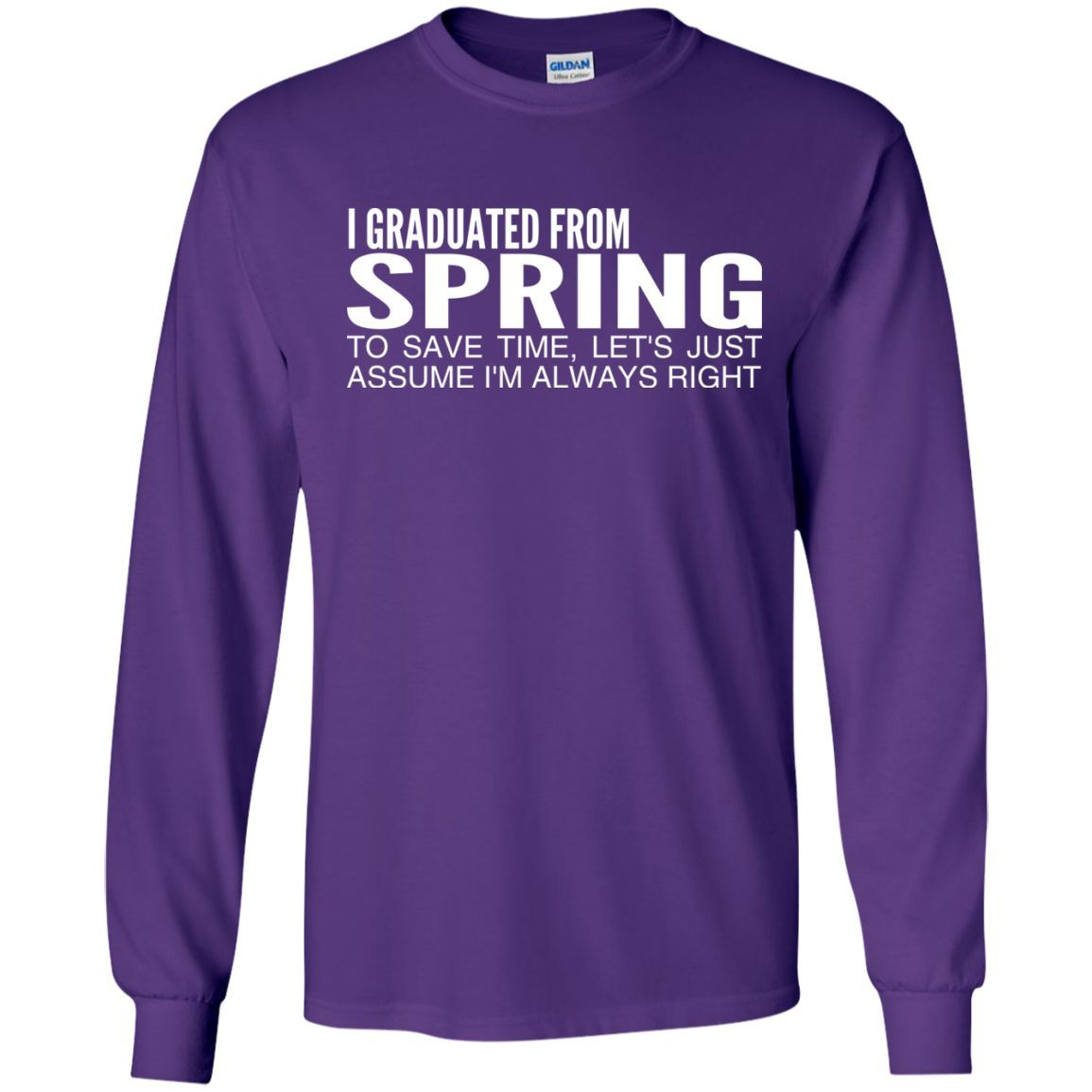 I Graduated From Spring To Save Time Lets Just Assume Im Always Right Long Sleeve Tees