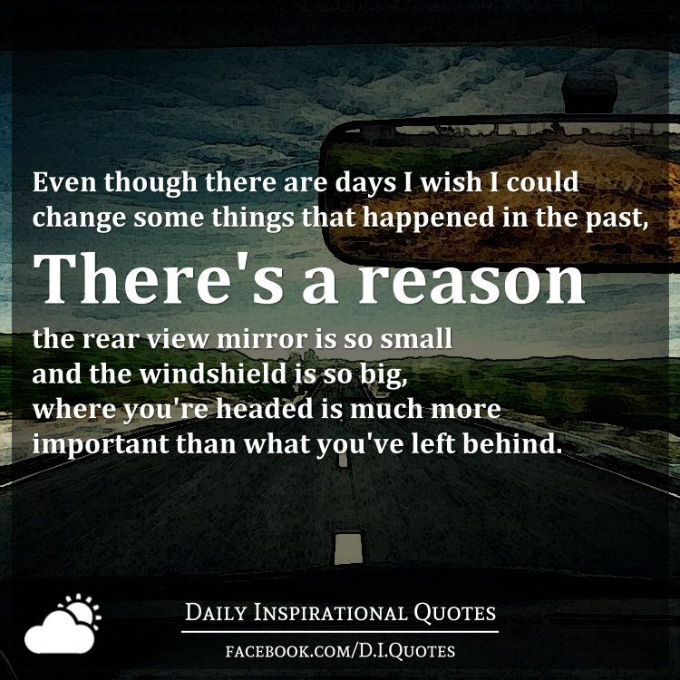 Even Though There Are Days I Wish I Could Change Some Things That Happened In The Past There S A Reason The R Rearview Mirror Quotes Mirror Quotes Past Quotes
