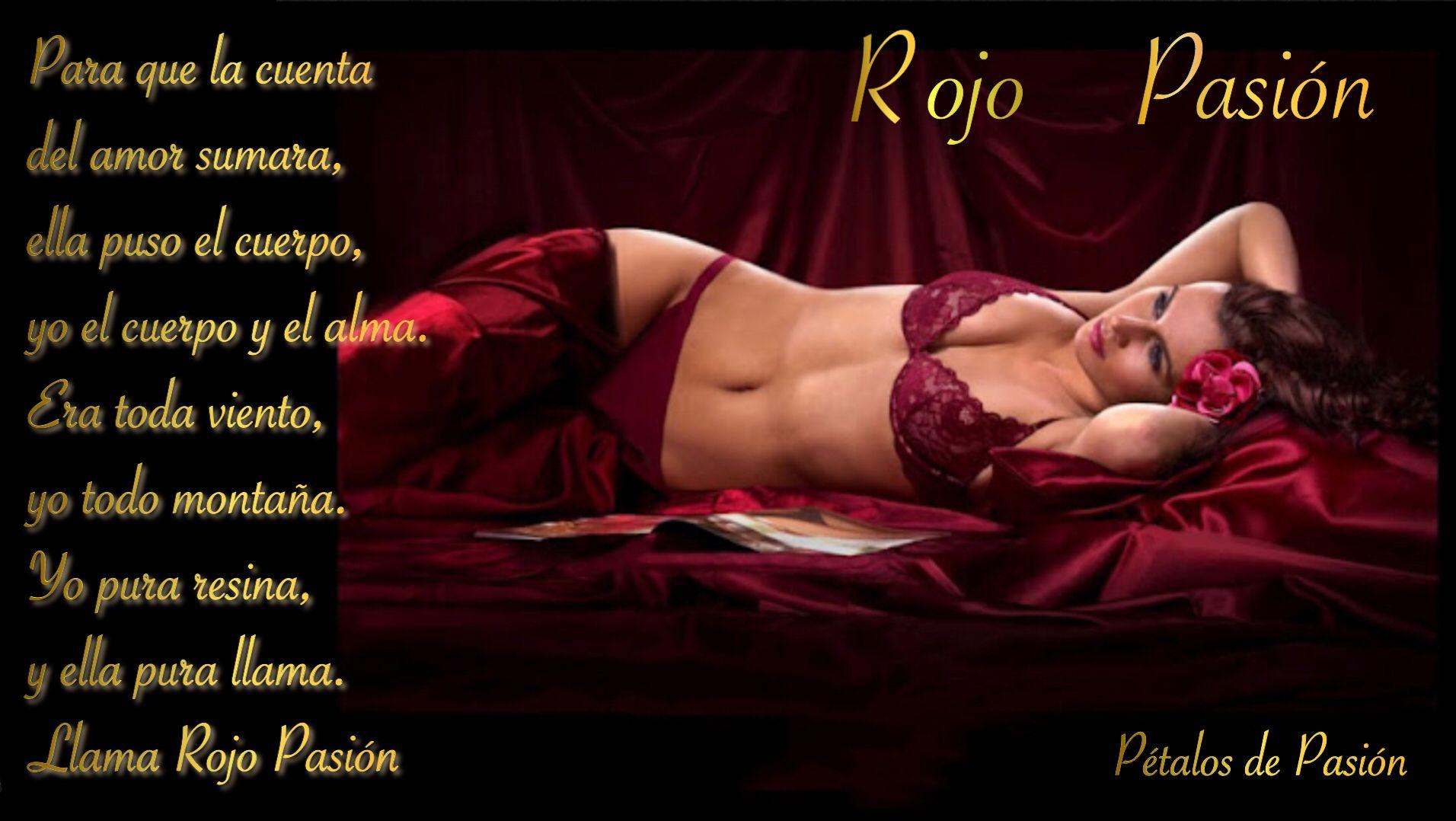 ROJO PASION        BY ALEJANDRO   Para que la cuenta del amor sumara, ella puso el cuerpo, yo el cuerpo y el alma. Era toda viento, yo todo montaña. Yo pura resina, y ella pura llama. Llama Rojo Pasión   By Alejandro