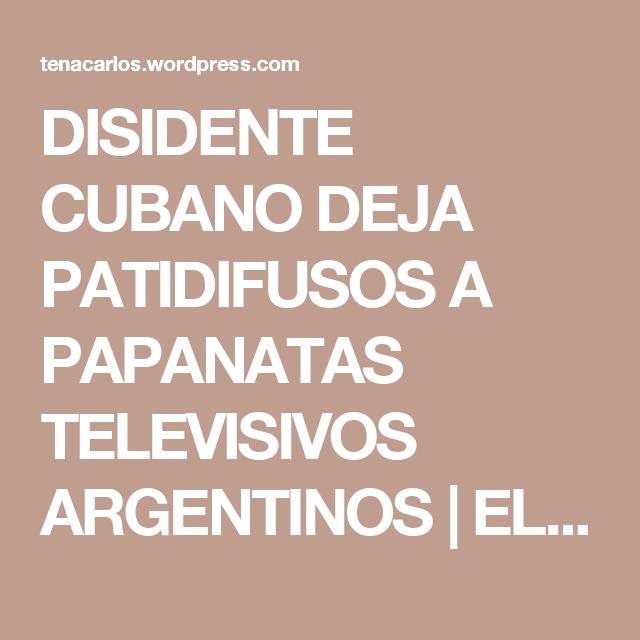 DISIDENTE CUBANO DEJA PATIDIFUSOS A PAPANATAS TELEVISIVOS ARGENTINOS | EL BLOG DE CARLOS