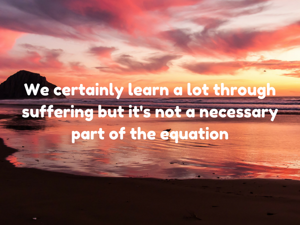 We certainly learn a lot through suffering but it's not a necessary part of the…
