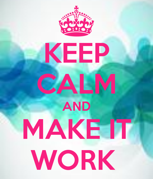KEEP CALM AND MAKE IT WORK