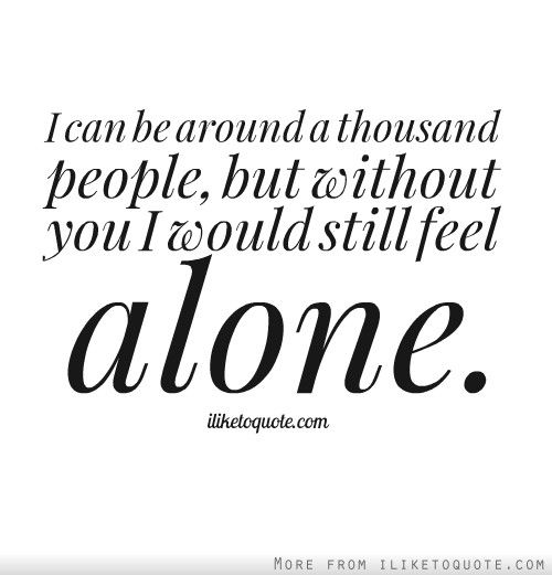 I Can Be Around A Thousand People But Without You I Would Still Feel Alone Without You Quotes Feeling Alone Be Yourself Quotes