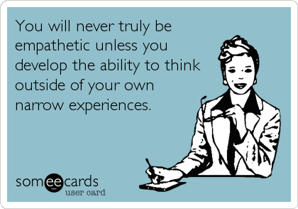 You will never truly be empathetic unless you develop the ability to think outside of your own narrow experiences.