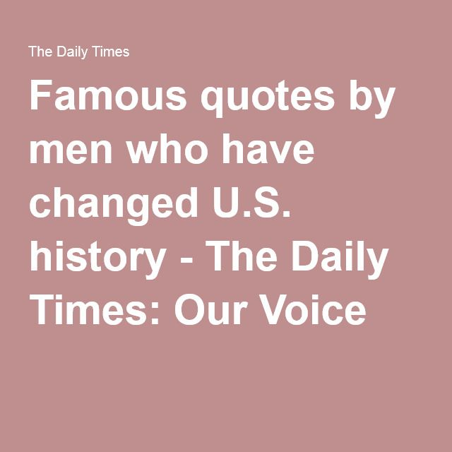 Famous quotes by men who have changed U.S. history - The Daily Times: Our Voice