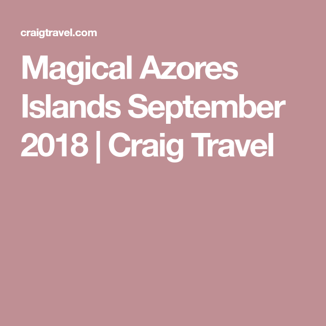 Magical Azores Islands September 2018 | Craig Travel | Journey