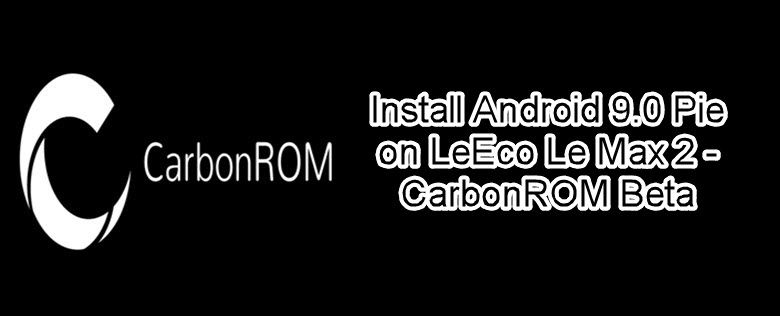 Install Android 9 0 Pie on LeEco Le Max 2 – CarbonROM Beta
