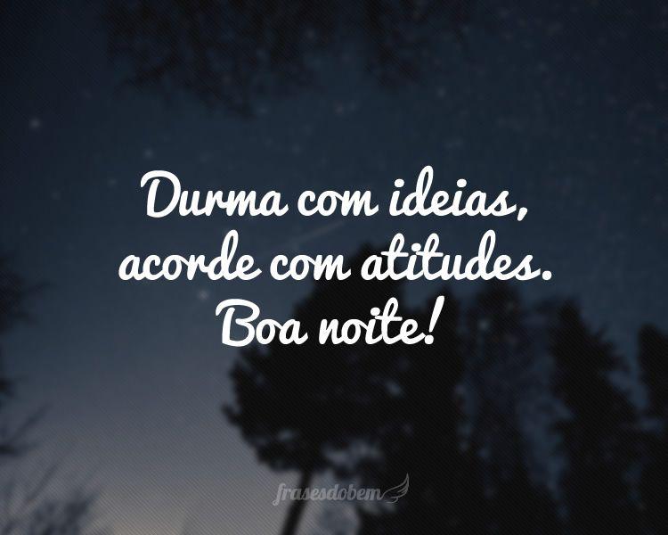 Frases De Boa Noite: Durma Com Ideias, Acorde Com Atitudes. Boa Noite!