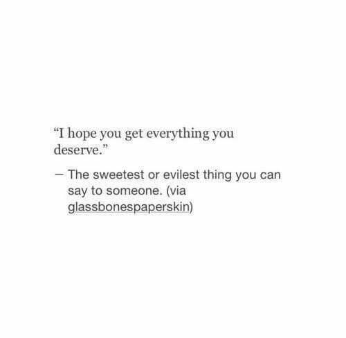 I Hope You Get Everything You Deserve Quotes Quotes Sayings