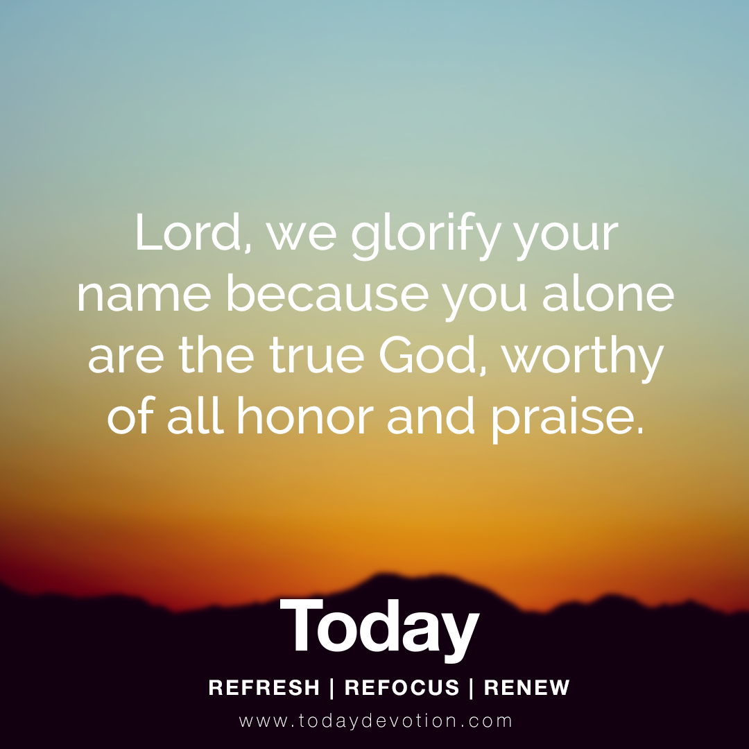 Lord We Glorify Your Name Because You Alone Are The True God Worthy Of All Honor And Praise Daily Devotional Prayer Of Praise Praise God