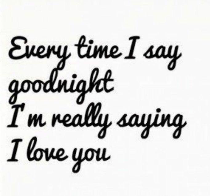 Everytime I Say Goodnight I M Really Saying I Love You Good Night Love Quotes Night Love Quotes Goodnight My Love Quotes