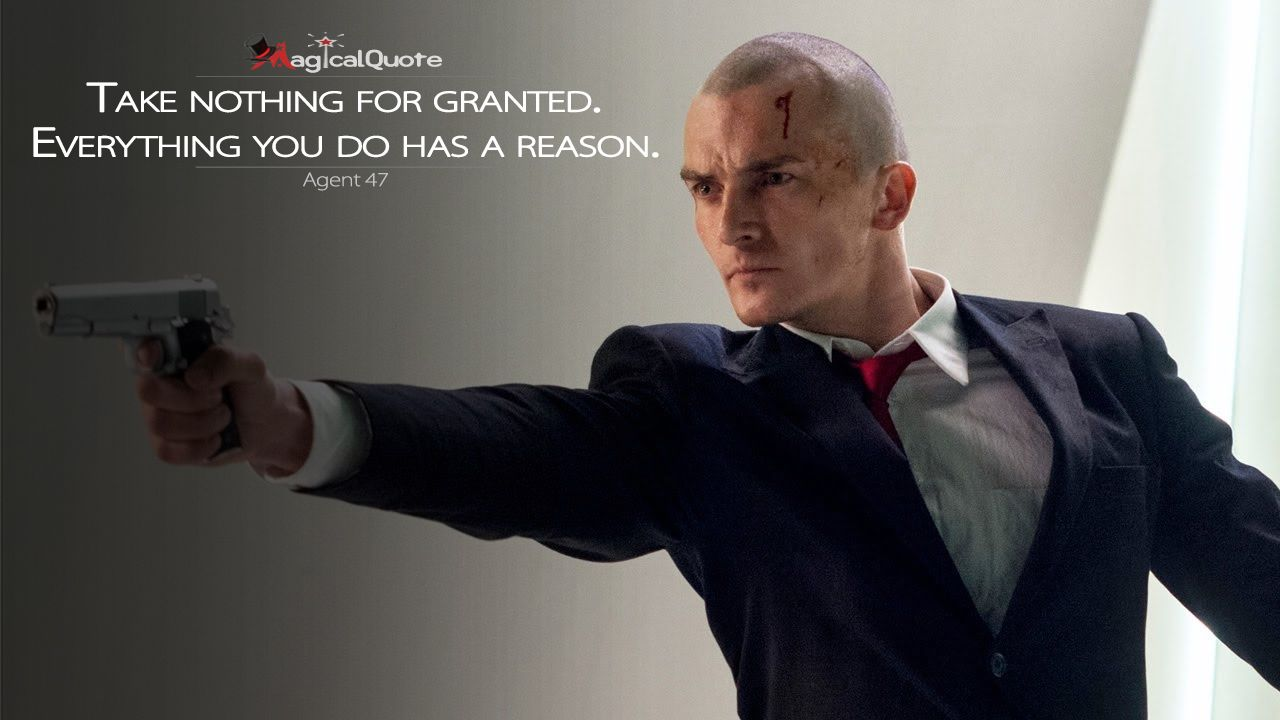 Agent47 Take nothing for granted. Everything you do has