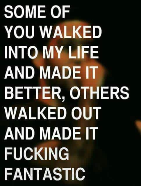 Some Of You Walked Into My Life And Made It Better Others Walked