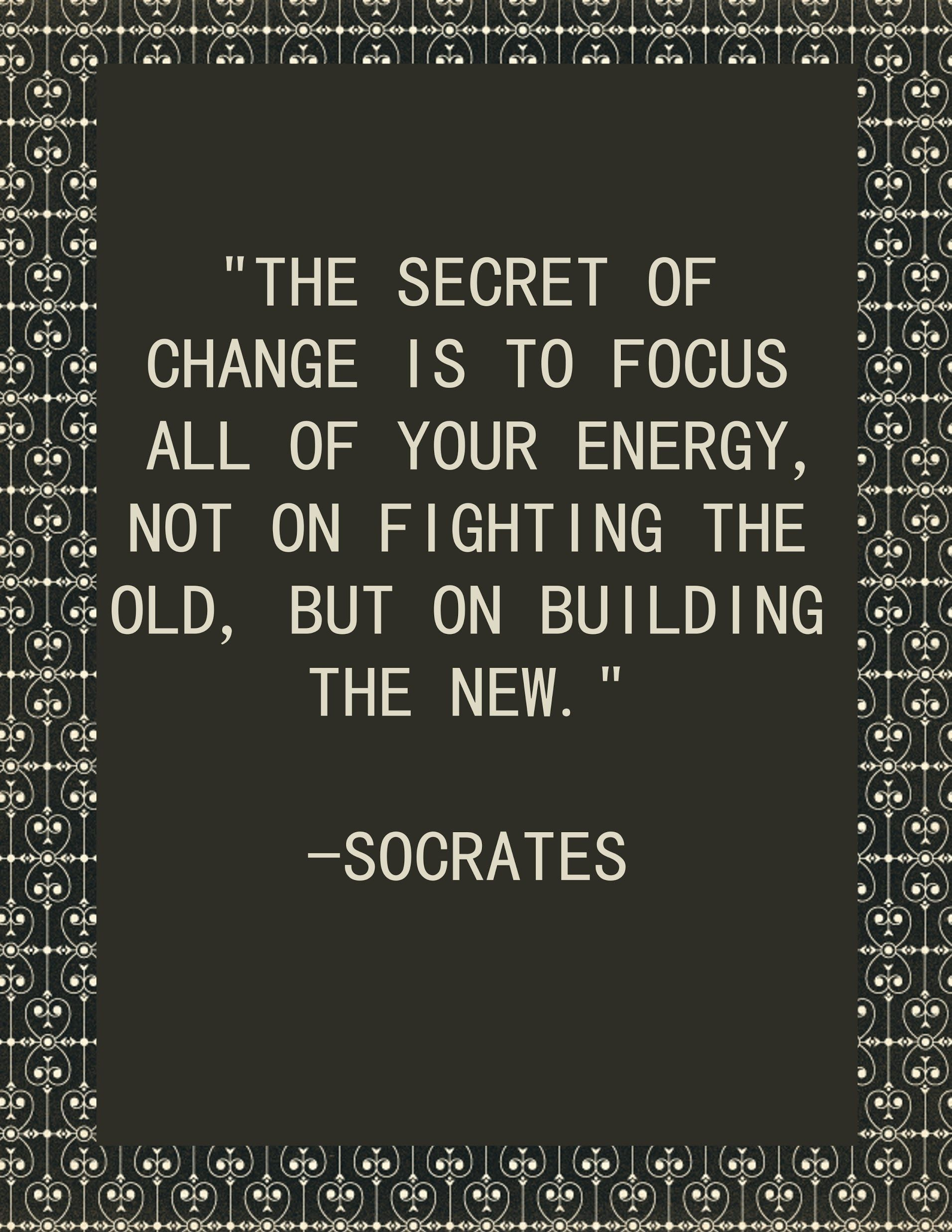 Socrates Quote On Life Motivation: The Secret Of Change Is To Focus All Of  Your Energy, Not On Fighting The Old, But On Building The New.