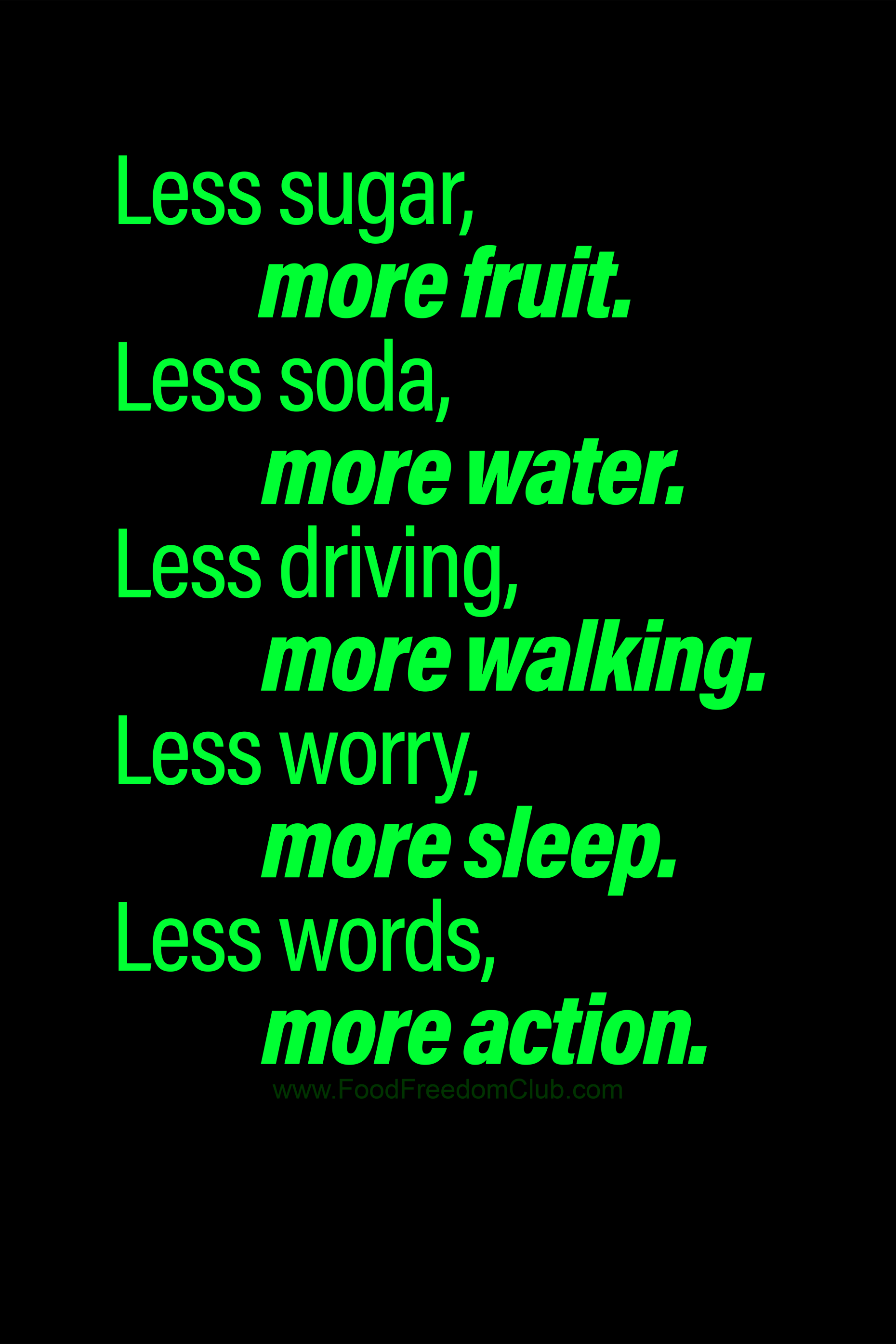 Less sugar, more fruit. Less soda, more water. Less driving, more walking. Less worry, more sleep. L...