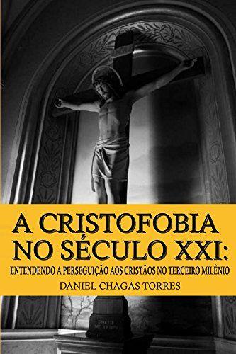 A Cristofobia No Seculo Xxi Entendendo A Perseguicao Aos Cristaos