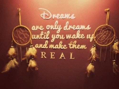Dreams are only dreams until you wake up and make them Real!!!!!!!