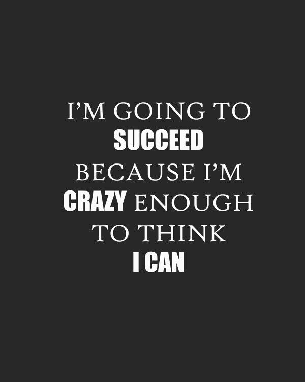 I M Going To Succeed Because I M Crazy Enough To Think I Can Quotes Life Quotes Quotes Im Crazy
