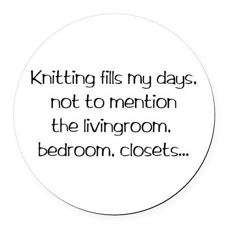 Knitting fills my days, not to mention the living room, bedroom, closets. See more knit wit at www.intheloopknitting.com/knitting-humor