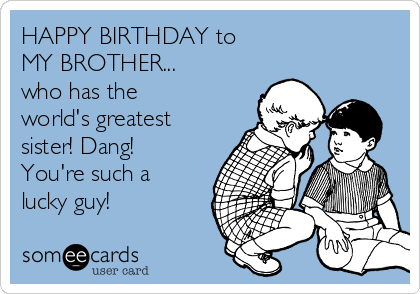 Happy Birthday To My Brother Who Has The World S Greatest Sister Dang You Re Such A Lucky Guy Happy Birthday Brother Funny Brother Birthday Quotes Birthday Wishes For Brother