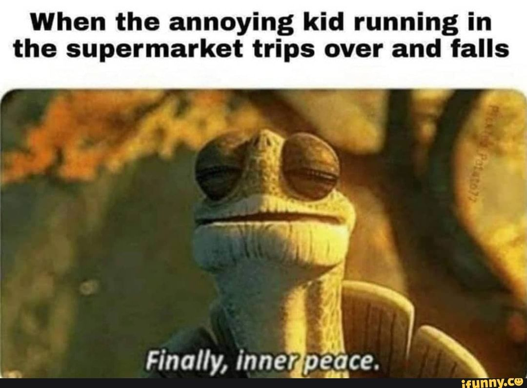 When The Annoying Kid Running In The Supermarket Trips Over And Falls Ifunny Annoying Kids Funny Memes Dankest Memes