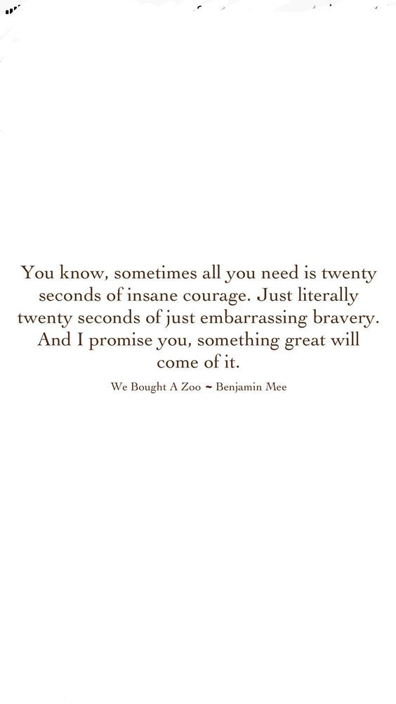 My favorite quote it takes courage to let someone embarrass