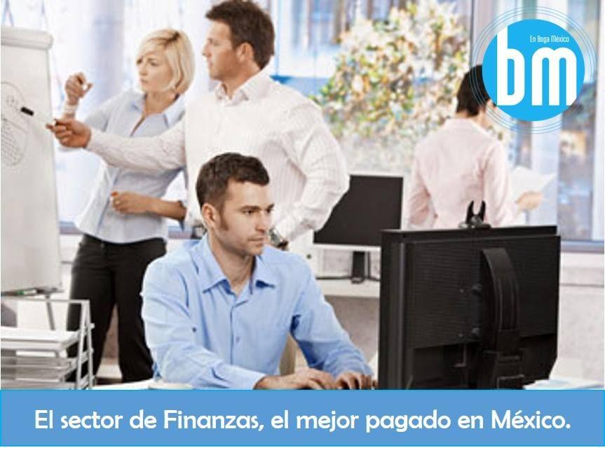 Tu Trabajo. En México el sector financiero es el mejor pagado. Los sueldos van desde los $180,000 a los $780,000 pesos anuales, esto sin contar bonos que incrementan el ingreso de un  40% hasta un 60% más.