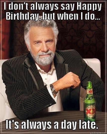 ed0e7648ca1006f9fcb2a93092787b3d world's most interesting man day late birthday meme birthday
